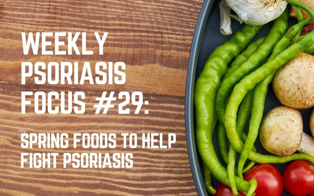 Weekly Psoriasis Focus #29: Spring foods to help fight Psoriasis